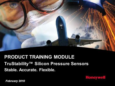 PRODUCT TRAINING MODULE TruStability™ Silicon Pressure Sensors Stable. Accurate. Flexible. February 2010.