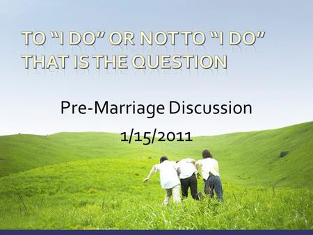 Pre-Marriage Discussion 1/15/2011.  Session 1 – Knowing God and His Will  Session 2 – Group Discussion  Session 3 – When The Time Comes  Lunch 