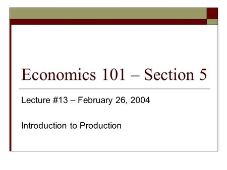 Economics 101 – Section 5 Lecture #13 – February 26, 2004 Introduction to Production.