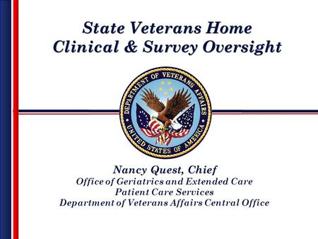 State Veterans Home Clinical & Survey Oversight State Veterans Home Clinical & Survey Oversight Nancy Quest, Chief Office of Geriatrics and Extended Care.