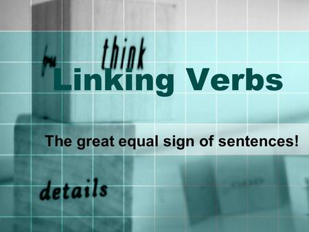 Linking Verbs The great equal sign of sentences!
