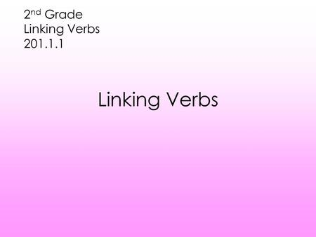 Linking Verbs 2 nd Grade Linking Verbs 201.1.1 Let's Review Action verbs tell us what the subject is doing Action verbs sometimes have objects that receive.