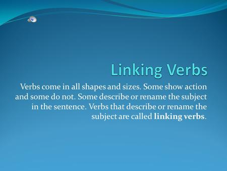 Verbs come in all shapes and sizes. Some show action and some do not. Some describe or rename the subject in the sentence. Verbs that describe or rename.