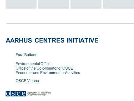 AARHUS CENTRES INITIATIVE Esra Buttanri Environmental Officer Office of the Co-ordinator of OSCE Economic and Environmental Activities OSCE Vienna.