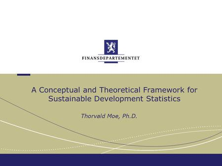 A Conceptual and Theoretical Framework for Sustainable Development Statistics Thorvald Moe, Ph.D.