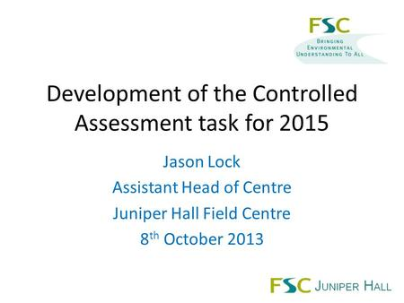 Development of the Controlled Assessment task for 2015 Jason Lock Assistant Head of Centre Juniper Hall Field Centre 8 th October 2013.