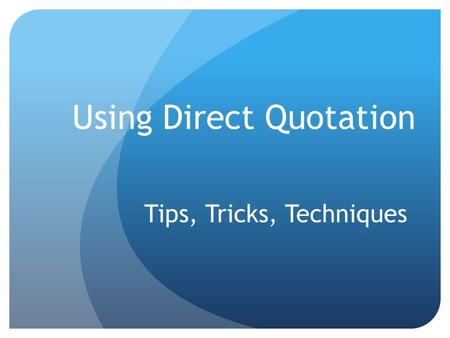 Using Direct Quotation Tips, Tricks, Techniques. Why Quote? Quoting someone else's words can: Lend credibility to your argument. Help ensure that your.