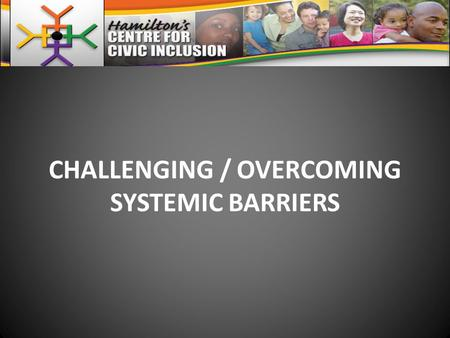 "CHALLENGING / OVERCOMING SYSTEMIC BARRIERS. SYSTEMIC BARRIERS STEM FROM… SYSTEMIC DISCRIMINATION / RACISM DEFINED AS… ""The institutionalization of discrimination."