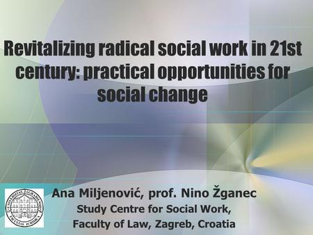 Revitalizing radical social work in 21st century: practical opportunities for social change Ana Miljenović, prof. Nino Žganec Study Centre for Social Work,