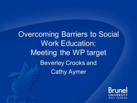 Overcoming Barriers to Social Work Education: Meeting the WP target Beverley Crooks and Cathy Aymer.