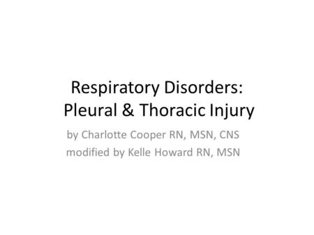 Respiratory Disorders: Pleural & Thoracic Injury by Charlotte Cooper RN, MSN, CNS modified by Kelle Howard RN, MSN.