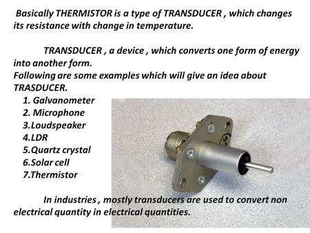 Basically THERMISTOR is a type of TRANSDUCER, which changes its resistance with change in temperature. TRANSDUCER, a device, which converts one form of.