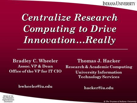 © The Trustees of Indiana University Centralize Research Computing to Drive Innovation…Really Thomas J. Hacker Research & Academic Computing University.