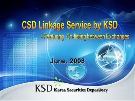 Korea Securities Depository June, 2008. Contents Cross-border Securities Transactions and KSD Services Cross-border Securities Transactions and KSD Services.