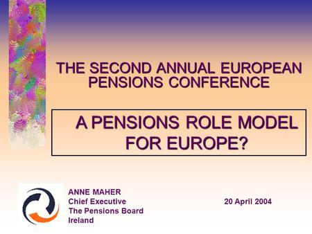 THE SECOND ANNUAL EUROPEAN PENSIONS CONFERENCE ANNE MAHER Chief Executive20 April 2004 The Pensions Board Ireland A PENSIONS ROLE MODEL FOR EUROPE?