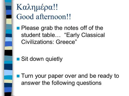 "Καλημέρα!! Good afternoon!! Please grab the notes off of the student table… ""Early Classical Civilizations: Greece"" Sit down quietly Turn your paper over."