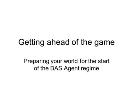 Getting ahead of the game Preparing your world for the start of the BAS Agent regime.