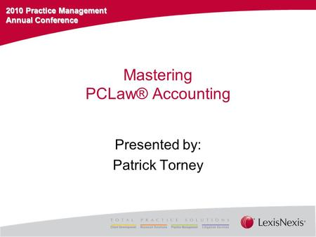 2010 Practice Management Annual Conference Mastering PCLaw® Accounting Presented by: Patrick Torney.