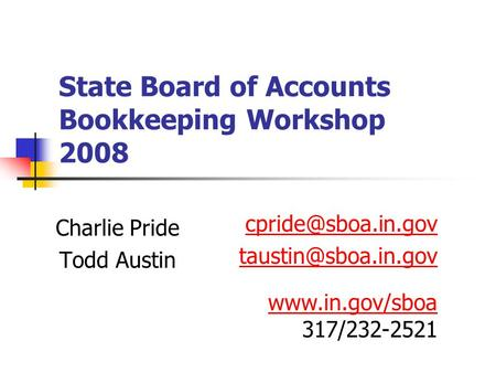 State Board of Accounts Bookkeeping Workshop 2008 Charlie Pride Todd Austin  317/232-2521.