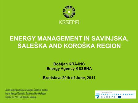 ENERGY MANAGEMENT IN SAVINJSKA, ŠALEŠKA AND KOROŠKA REGION Boštjan KRAJNC Energy Agency KSSENA Bratislava 20th of June, 2011.