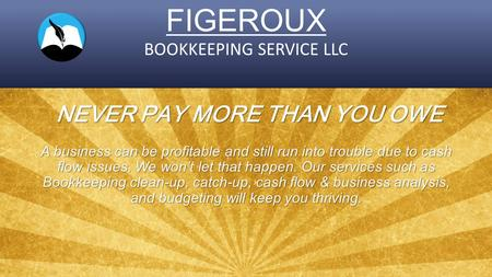 FIGEROUX BOOKKEEPING SERVICE LLC NEVER PAY MORE THAN YOU OWE A business can be profitable and still run into trouble due to cash flow issues. We won't.