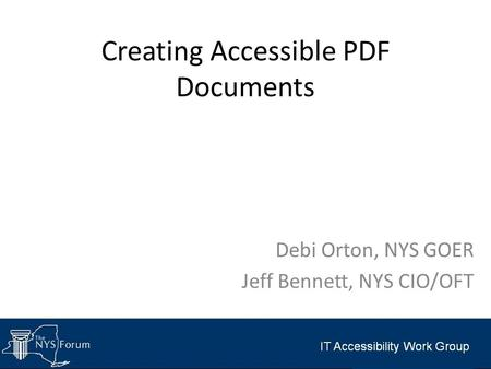 Creating Accessible PDF Documents Debi Orton, NYS GOER Jeff Bennett, NYS CIO/OFT.