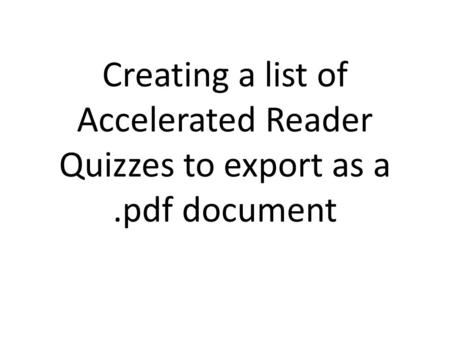 Creating a list of Accelerated Reader Quizzes to export as a.pdf document.