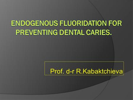 Prof. d-r R.Kabaktchieva. Purpose of fluoride prevention  Purpose of fluoride prevention is to build resistant tooth structure for better oral health.
