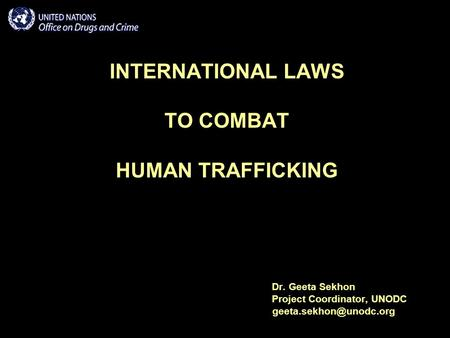INTERNATIONAL LAWS TO COMBAT HUMAN TRAFFICKING Dr. Geeta Sekhon Project Coordinator, UNODC