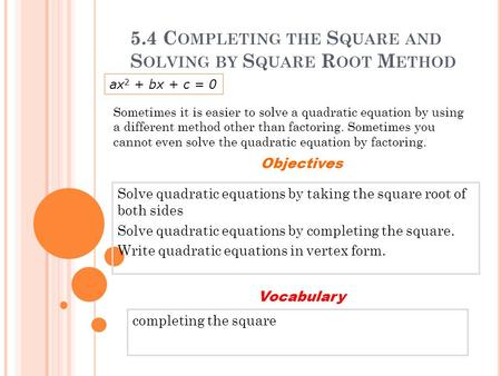 5.4 C OMPLETING THE S QUARE AND S OLVING BY S QUARE R OOT M ETHOD Solve quadratic equations by taking the square root of both sides Solve quadratic equations.