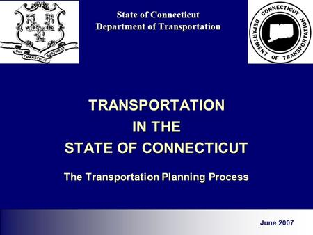State of Connecticut Department of Transportation TRANSPORTATION IN THE STATE OF CONNECTICUT The Transportation Planning Process June 2007.