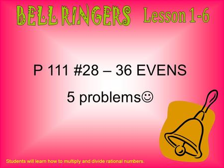 P 111 #28 – 36 EVENS 5 problems BELL RINGERS Lesson 1-6