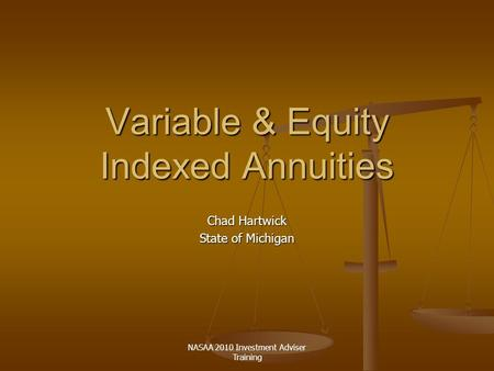 NASAA 2010 Investment Adviser Training Variable & Equity Indexed Annuities Chad Hartwick State of Michigan.