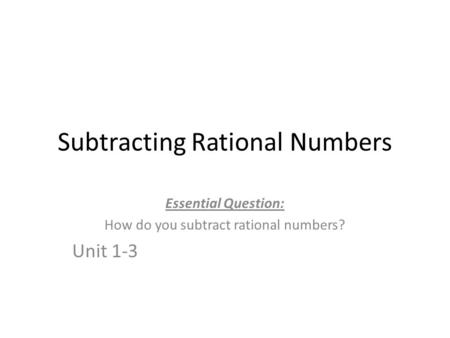 Subtracting Rational Numbers Essential Question: How do you subtract rational numbers? Unit 1-3.