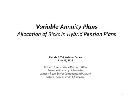 Variable Annuity Plans Allocation of Risks in Hybrid Pension Plans Florida GFOA Webinar Series June 19, 2014 Donald E Fuerst, Senior Pension Fellow American.