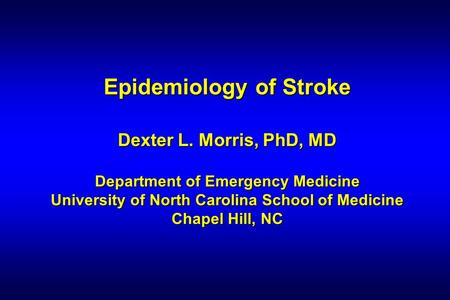 Epidemiology of Stroke Dexter L. Morris, PhD, MD Department of Emergency Medicine University of North Carolina School of Medicine Chapel Hill, NC.
