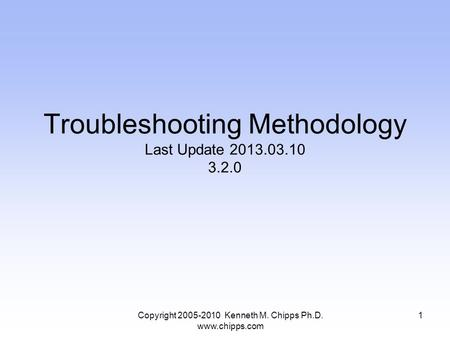 Copyright 2005-2010 Kenneth M. Chipps Ph.D. www.chipps.com Troubleshooting Methodology Last Update 2013.03.10 3.2.0 1.