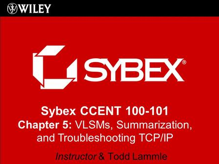 Sybex CCENT 100-101 Chapter 5: VLSMs, Summarization, and Troubleshooting TCP/IP Instructor & Todd Lammle.