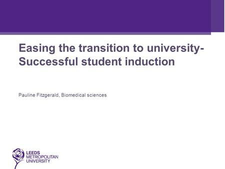 Easing the transition to university- Successful student induction Pauline Fitzgerald, Biomedical sciences.