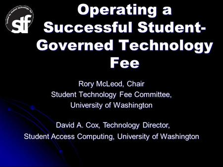 Operating a Successful Student- Governed Technology Fee Rory McLeod, Chair Student Technology Fee Committee, University of Washington David A. Cox, Technology.
