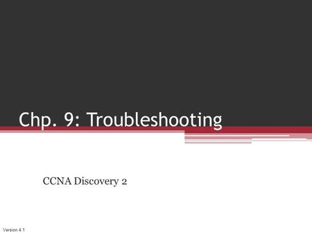 Version 4.1 Chp. 9: Troubleshooting CCNA Discovery 2.