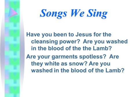Songs We Sing Have you been to Jesus for the cleansing power? Are you washed in the blood of the the Lamb? Are your garments spotless? Are they white as.