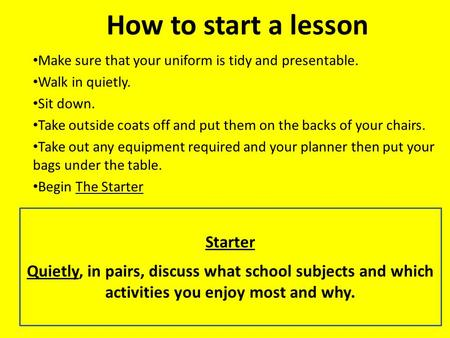 How to start a lesson Make sure that your uniform is tidy and presentable. Walk in quietly. Sit down. Take outside coats off and put them on the backs.