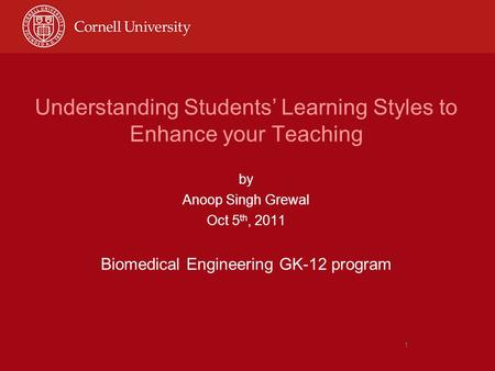 1 Understanding Students' Learning Styles to Enhance your Teaching by Anoop Singh Grewal Oct 5 th, 2011 Biomedical Engineering GK-12 program.