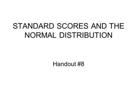 STANDARD SCORES AND THE NORMAL DISTRIBUTION Handout #8.