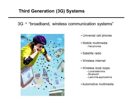 Third Generation (3G) Systems Universal cell phones Mobile multimedia - Net phones Satellite radio Wireless internet Wireless local loops - Local data.