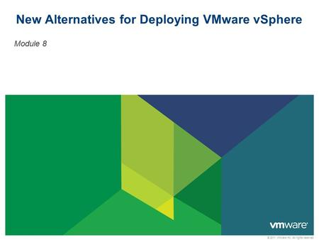 © 2011 VMware Inc. All rights reserved New Alternatives for Deploying VMware vSphere Module 8.