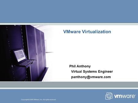 Copyright © 2005 VMware, Inc. All rights reserved. VMware Virtualization Phil Anthony Virtual Systems Engineer