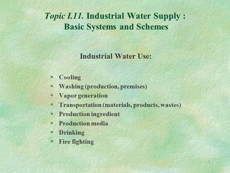 1 Topic I.11. Industrial Water Supply : Basic Systems and Schemes Industrial Water Use: §Cooling §Washing (production, premises) §Vapor generation §Transportation.