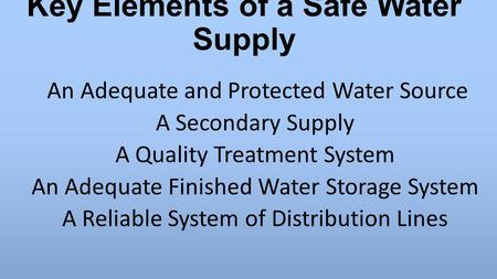 Key Elements of a Safe Water Supply An Adequate and Protected Water Source A Secondary Supply A Quality Treatment System An Adequate Finished Water Storage.
